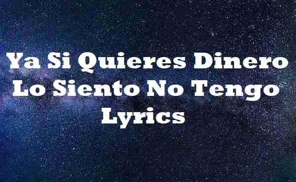 Ya Si Quieres Dinero Lo Siento No Tengo Lyrics