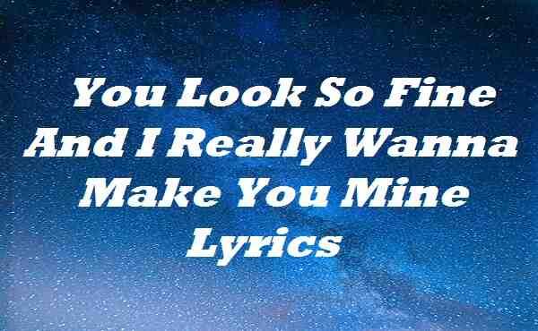 You Look So Fine And I Really Wanna Make You Mine Lyrics