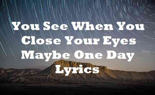 You See When You Close Your Eyes Maybe One Day Lyrics