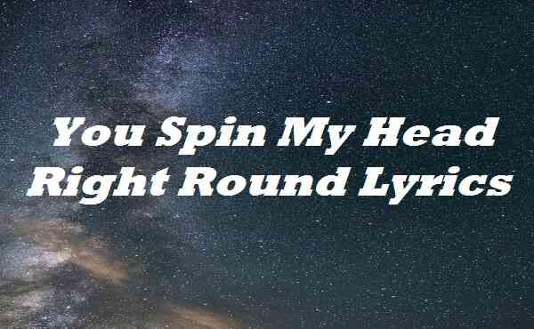 You Spin My Head Right Round Lyrics