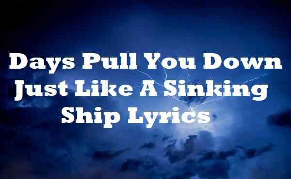 Days Pull You Down Just Like A Sinking Ship Lyrics