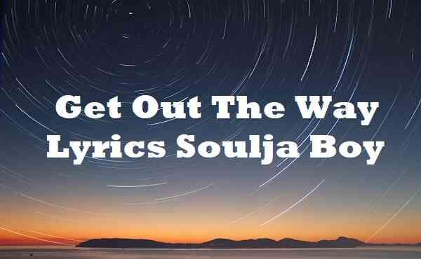 Get Out The Way Lyrics Soulja Boy
