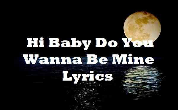 Hi Baby Do You Wanna Be Mine Lyrics