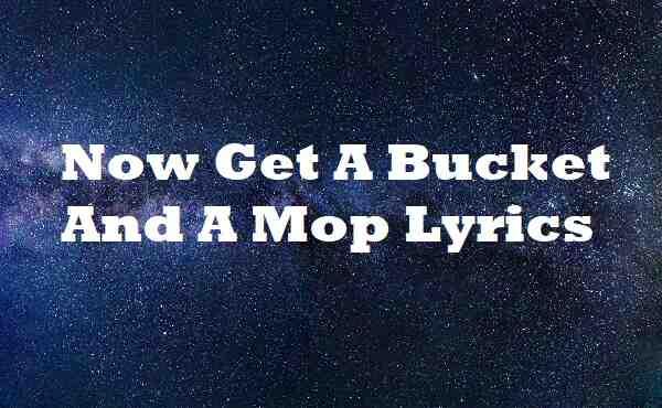 Now Get A Bucket And A Mop Lyrics
