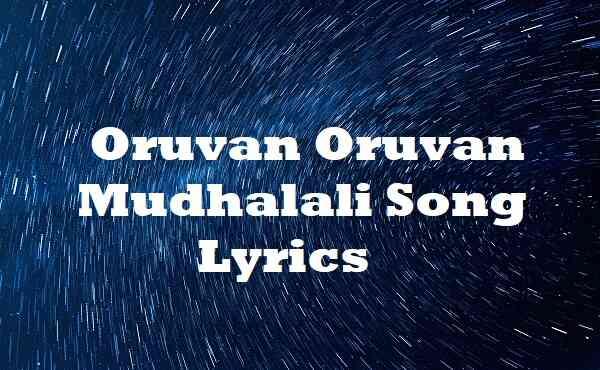 Oruvan Oruvan Mudhalali Song Lyrics