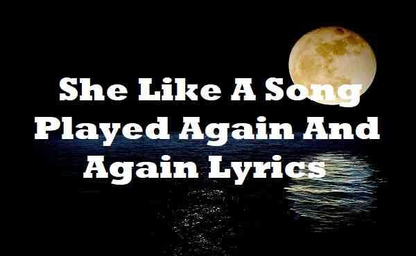 She Like A Song Played Again And Again Lyrics
