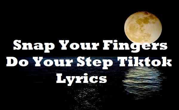 Snap Your Fingers Do Your Step Tiktok Lyrics