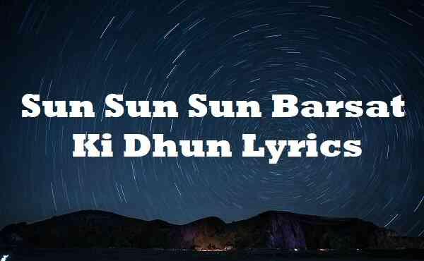 Sun Sun Sun Barsat Ki Dhun Lyrics