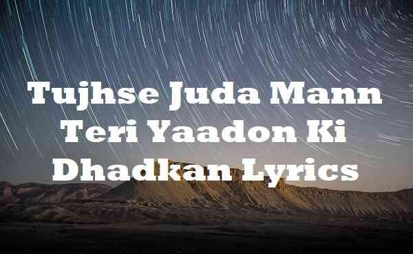 Tujhse Juda Mann Teri Yaadon Ki Dhadkan Lyrics