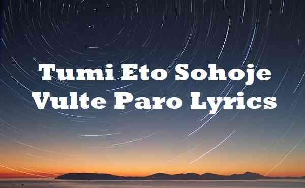 Tumi Eto Sohoje Vulte Paro Lyrics