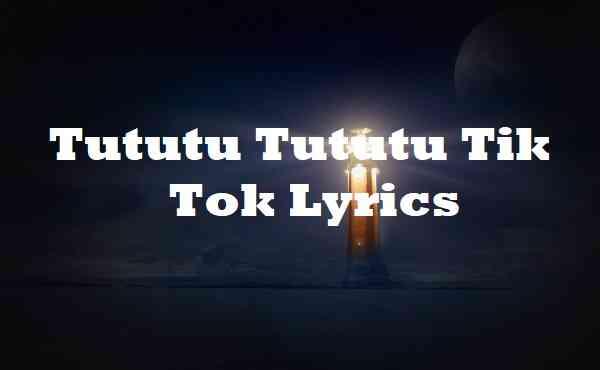 Tututu Tututu Tik tok Lyrics