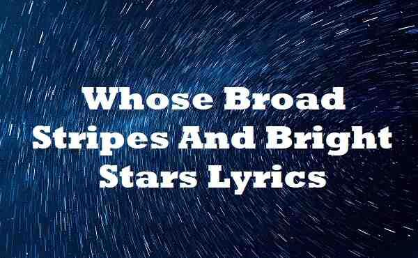 Whose Broad Stripes And Bright Stars Lyrics
