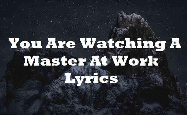You Are Watching A Master At Work Lyrics
