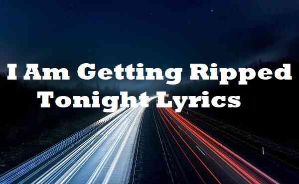 I Am Getting Ripped Tonight Lyrics