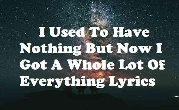 I Used To Have Nothing But Now I Got A Whole Lot Of Everything Lyrics