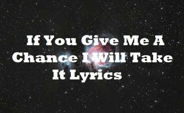If You Give Me A Chance I Will Take It Lyrics