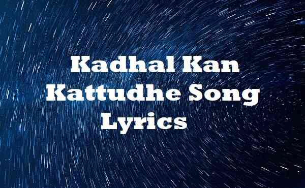 Kadhal Kan Kattudhe Song Lyrics