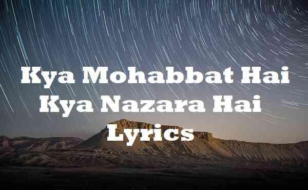 Kya Mohabbat Hai Kya Nazara Hai Lyrics
