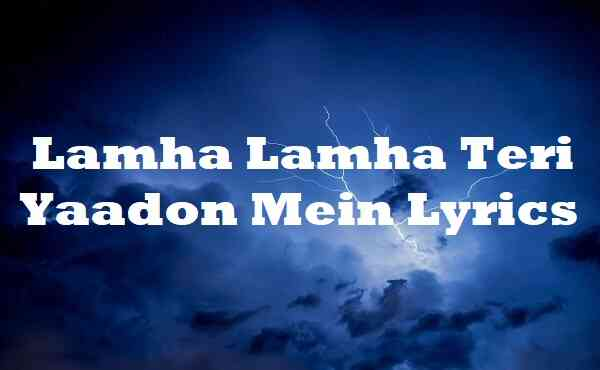 Lamha Lamha Teri Yaadon Mein Lyrics
