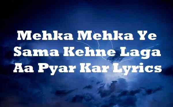 Mehka Mehka Ye Sama Kehne Laga Aa Pyar Kar Lyrics