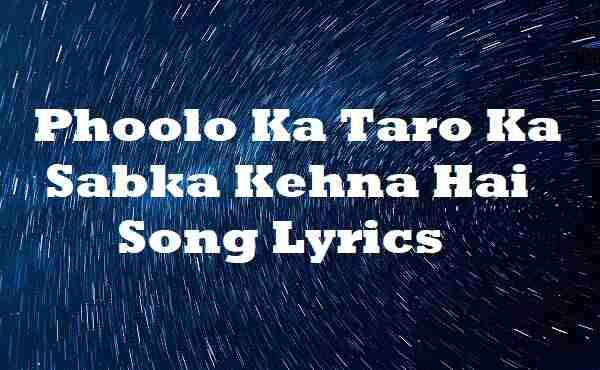 Phoolo Ka Taro Ka Sabka Kehna Hai Song Lyrics