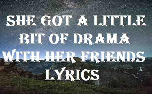 She Got A Little Bit Of Drama With Her Friends Lyrics