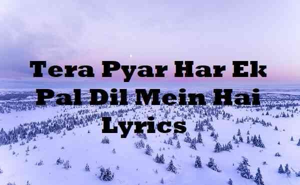 Tera Pyar Har Ek Pal Dil Mein Hai Lyrics