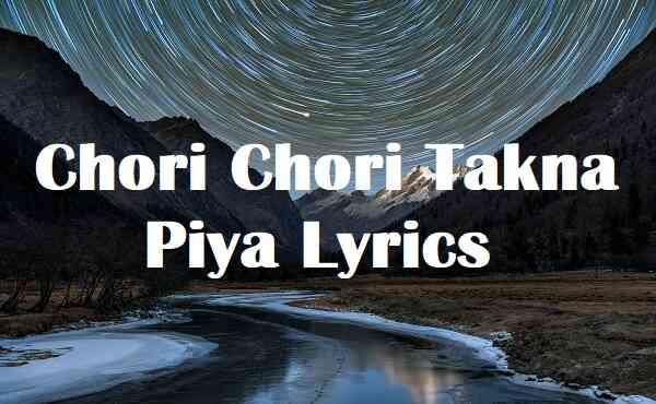 Chori Chori Takna Piya Lyrics