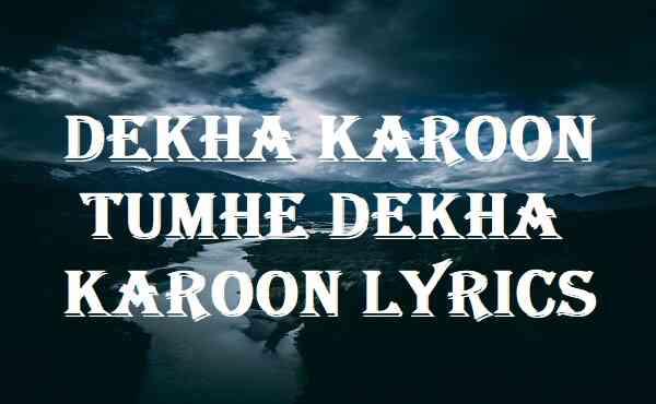 Dekha Karoon Tumhe Dekha Karoon Lyrics