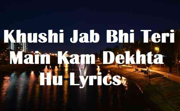 Khushi Jab Bhi Teri Main Kam Dekhta Hu Lyrics