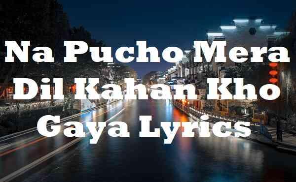 Na Pucho Mera Dil Kahan Kho Gaya Lyrics
